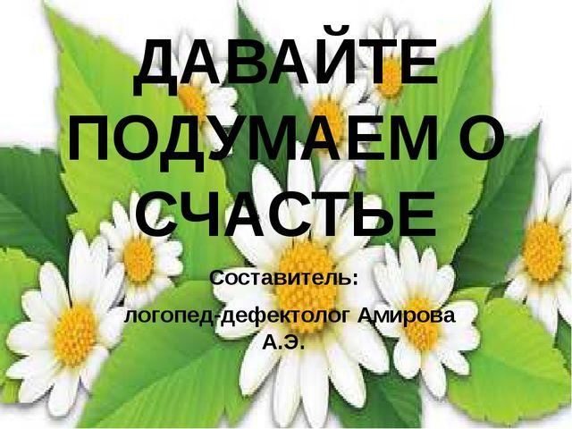 ДАВАЙТЕ ПОДУМАЕМ О СЧАСТЬЕ Составитель: логопед-дефектолог Амирова А.Э.