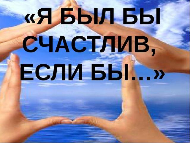 «Я БЫЛ БЫ СЧАСТЛИВ, ЕСЛИ БЫ…»