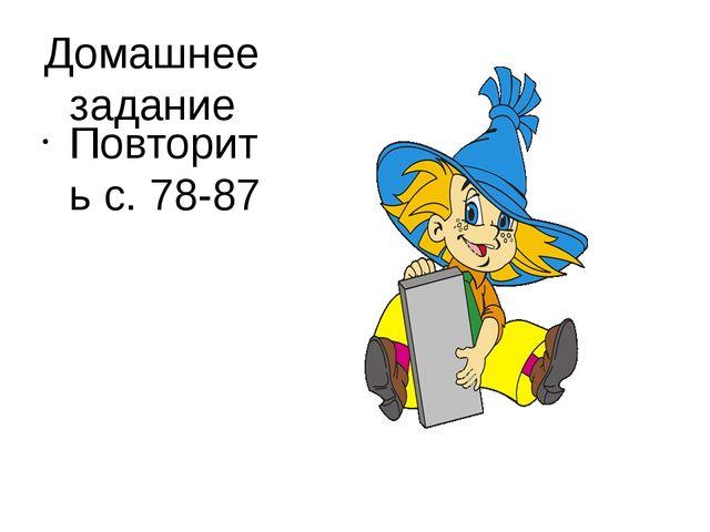 Домашнее задание Повторить с. 78-87