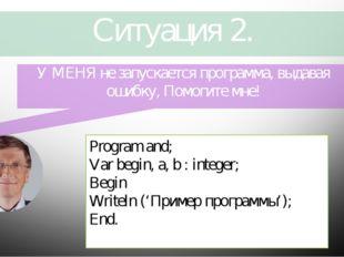Ситуация 2. Program and; Var begin, a, b : integer; Begin Writeln ('Пример пр