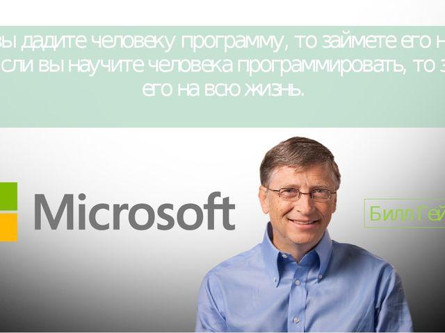 Если вы дадите человеку программу, то займете его на один день. Если вы научи...