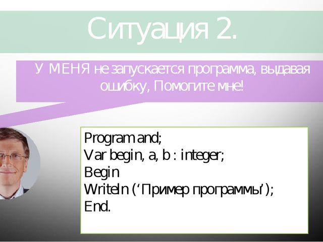 Ситуация 2. Program and; Var begin, a, b : integer; Begin Writeln ('Пример пр...