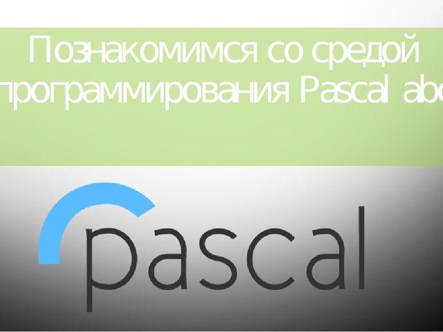 Познакомимся со средой программирования Pascal abc