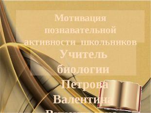 Мотивация познавательной активности школьников Учитель биологии Петрова Вален