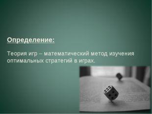 Определение: Теория игр – математический метод изучения оптимальных стратегий