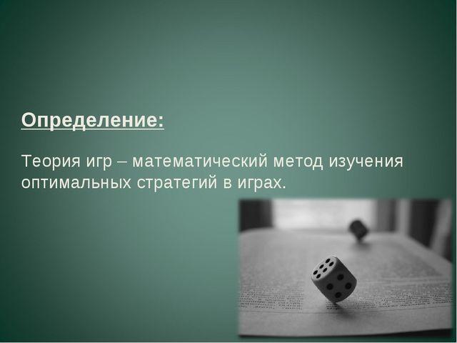 Определение: Теория игр – математический метод изучения оптимальных стратегий...