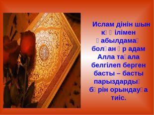 Ислам дінін шын көңілімен қабылдамақ болған әр адам Алла тағала белгілеп бер