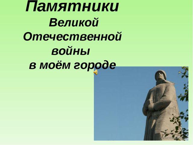 Памятники Великой Отечественной войны в моём городе