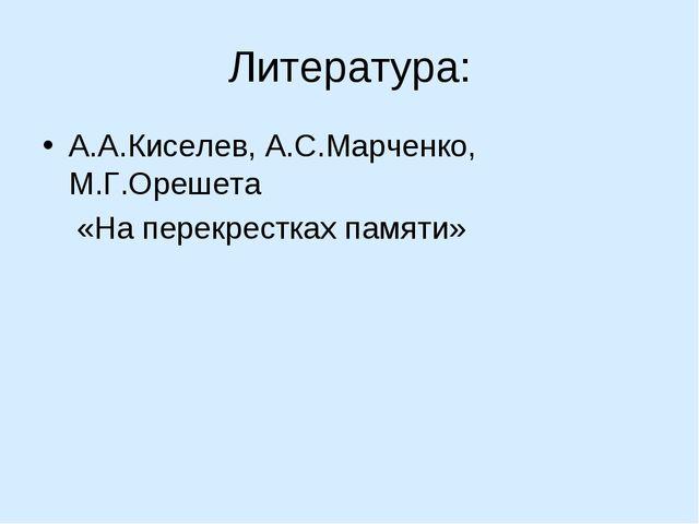 Литература: А.А.Киселев, А.С.Марченко, М.Г.Орешета «На перекрестках памяти»