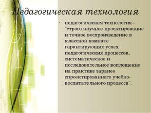 """Педагогическая технология педагогическая технология - """"строго научное проекти"""