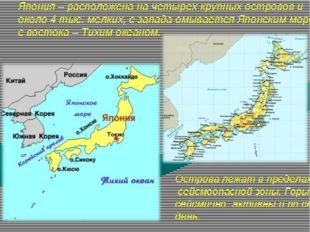 Япония – расположена на четырех крупных островов и около 4 тыс. мелких, с зап