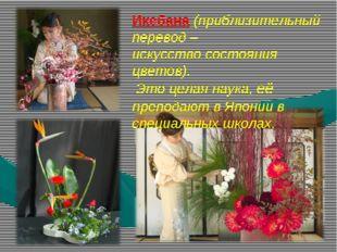 Икебана (приблизительный перевод – искусство состояния цветов). Это целая нау