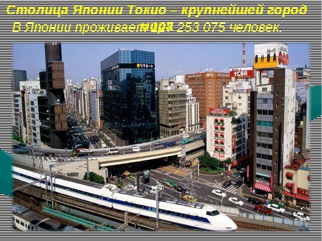 Столица Японии Токио – крупнейшей город мира В Японии проживает 127 253 075 ч...