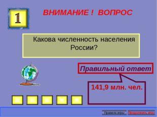 ВНИМАНИЕ ! ВОПРОС Какова численность населения России? Правильный ответ 141,9