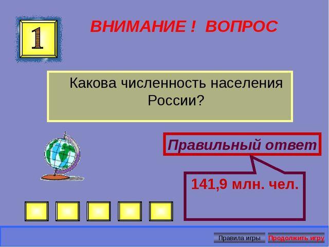 ВНИМАНИЕ ! ВОПРОС Какова численность населения России? Правильный ответ 141,9...