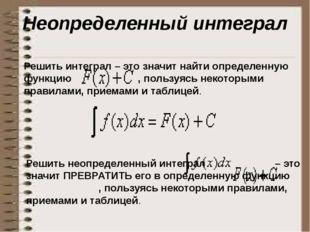 Неопределенный интеграл Решить интеграл – это значит найти определенную функц