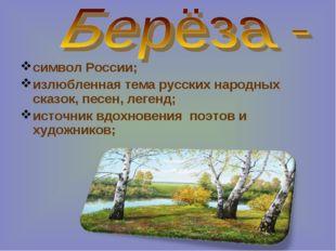 символ России; излюбленная тема русских народных сказок, песен, легенд; источ