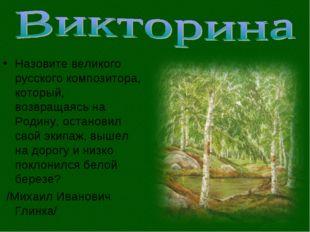 Назовите великого русского композитора, который, возвращаясь на Родину, остан