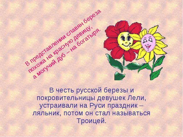 В честь русской березы и покровительницы девушек Лели, устраивали на Руси пра...