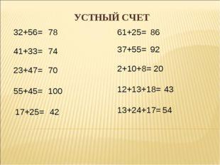 УСТНЫЙ СЧЕТ 32+56= 41+33= 23+47= 55+45= 17+25= 61+25= 37+55= 2+10+8= 12+13+18