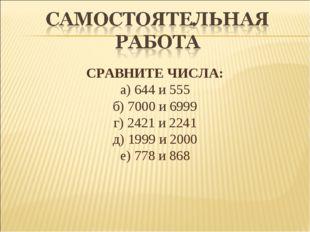 СРАВНИТЕ ЧИСЛА: а) 644 и 555 б) 7000 и 6999 г) 2421 и 2241 д) 1999 и 2000 е)
