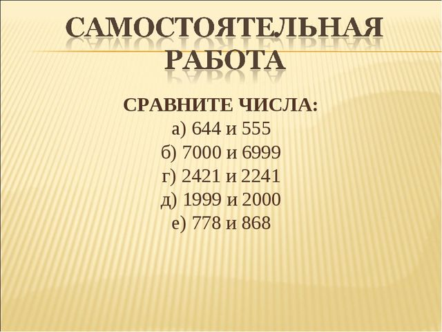 СРАВНИТЕ ЧИСЛА: а) 644 и 555 б) 7000 и 6999 г) 2421 и 2241 д) 1999 и 2000 е)...