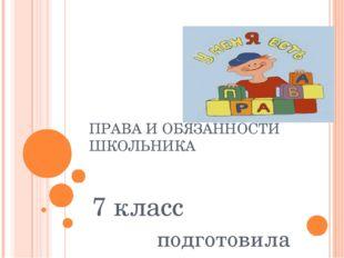 ПРАВА И ОБЯЗАННОСТИ ШКОЛЬНИКА 7 класс подготовила Иванова И.Н.