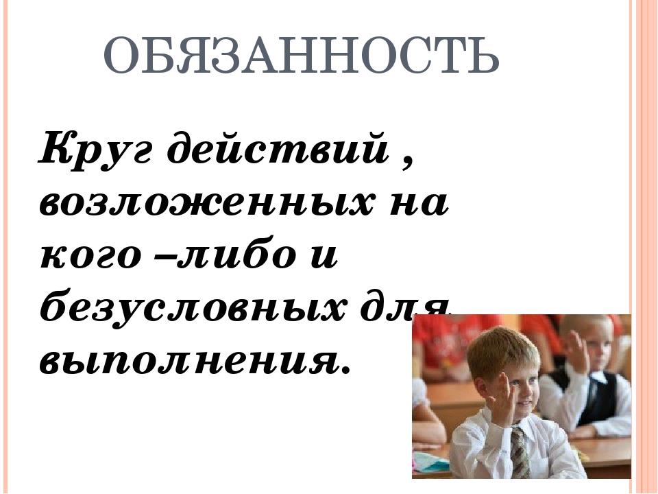 ОБЯЗАННОСТЬ Круг действий , возложенных на кого –либо и безусловных для выпол...