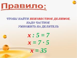 х : 5 = 7 х = 7 · 5 х = 35 ЧТОБЫ НАЙТИ НЕИЗВЕСТНОЕ ДЕЛИМОЕ, НАДО ЧАСТНОЕ УМНО