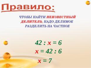 42 : х = 6 х = 42 : 6 х = 7 ЧТОБЫ НАЙТИ НЕИЗВЕСТНЫЙ ДЕЛИТЕЛЬ, НАДО ДЕЛИМОЕ РА