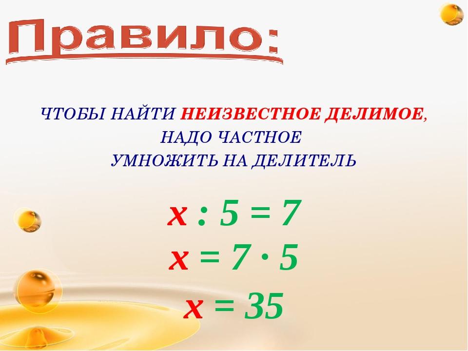 х : 5 = 7 х = 7 · 5 х = 35 ЧТОБЫ НАЙТИ НЕИЗВЕСТНОЕ ДЕЛИМОЕ, НАДО ЧАСТНОЕ УМНО...