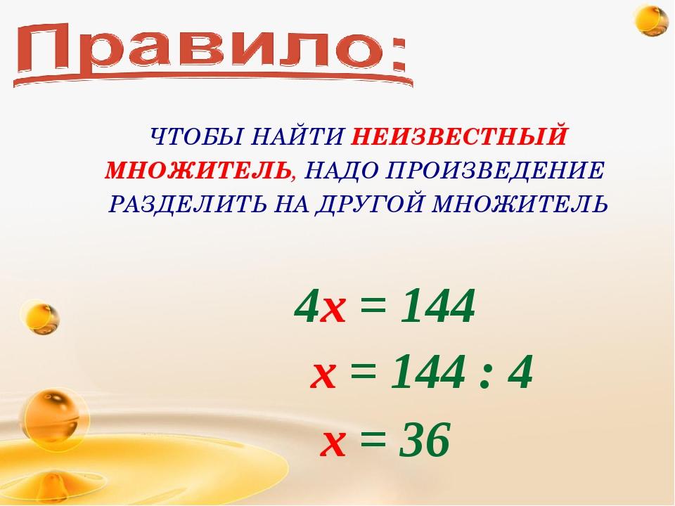 4х = 144 х = 144 : 4 х = 36 ЧТОБЫ НАЙТИ НЕИЗВЕСТНЫЙ МНОЖИТЕЛЬ, НАДО ПРОИЗВЕДЕ...