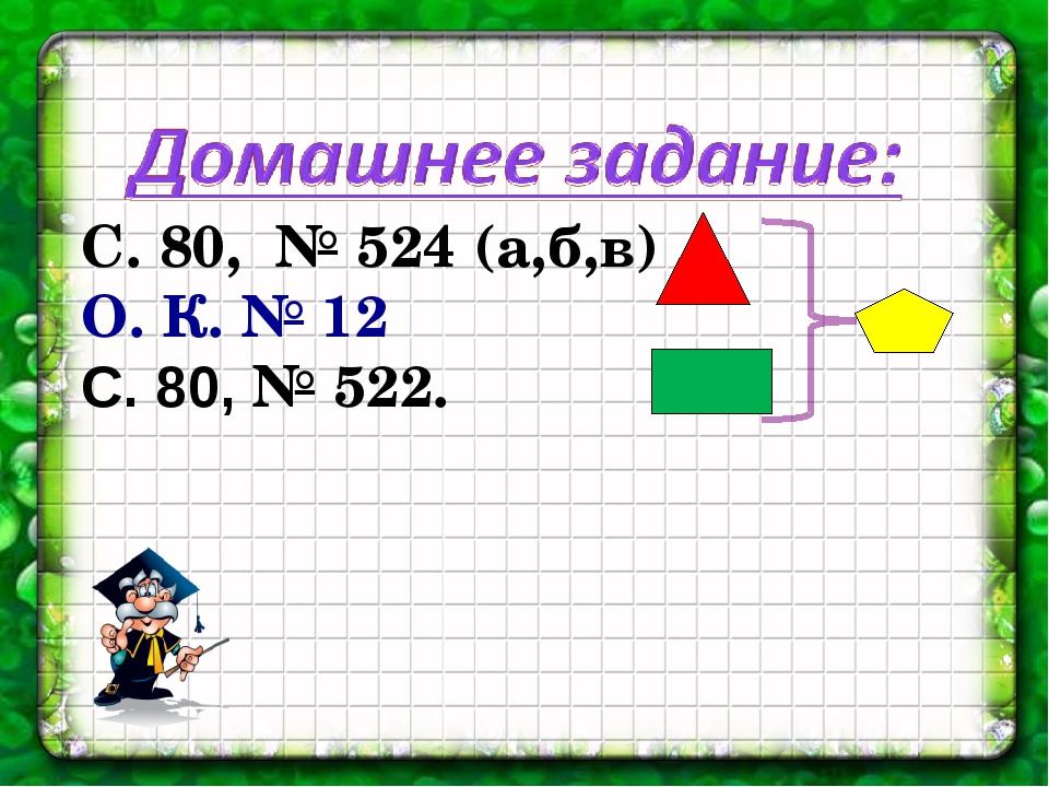 С. 80, № 524 (а,б,в) О. К. № 12 С. 80, № 522.