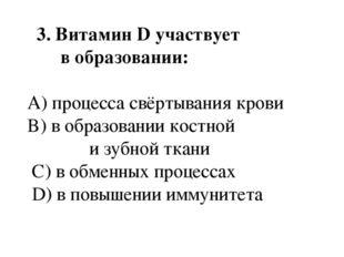 3. ВитаминDучаствует в образовании: A) процесса свёртывания крови B) в об