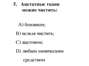 5.  Ацетатные ткани можно чистить: A) бензином; B) нельзя чистить; C) ацето
