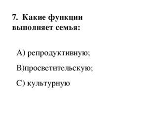 7. Какие функции выполняет семья: А) репродуктивную; В)просветительскую; С)