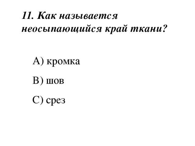 11. Как называется неосыпающийся край ткани? A) кромка B) шов C) срез