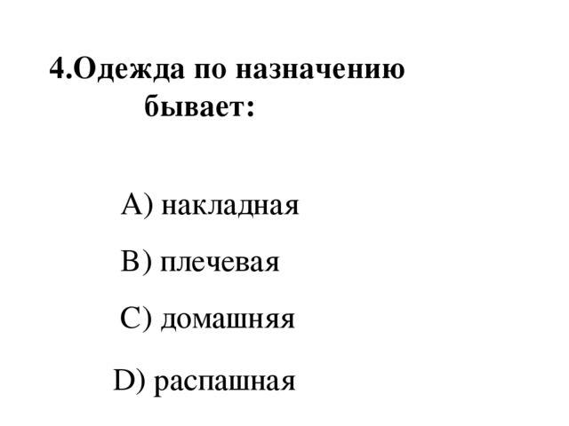 4.Одежда по назначению бывает: A) накладная B) плечевая C) домашняя D) распа...