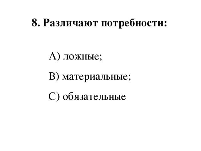 8. Различают потребности:  А) ложные; В) материальные; С) обязательные