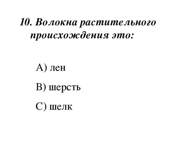 10. Волокна растительного происхождения это: А) лен В) шерсть С) шелк