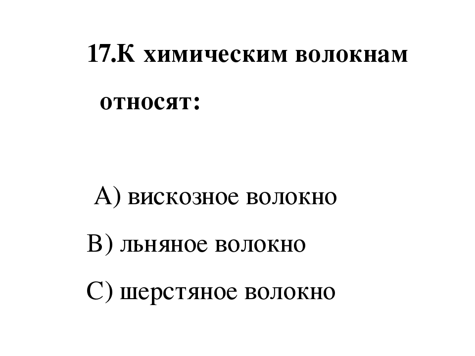 17.К химическим волокнам относят: A) вискозное волокно B) льняное волокно C...