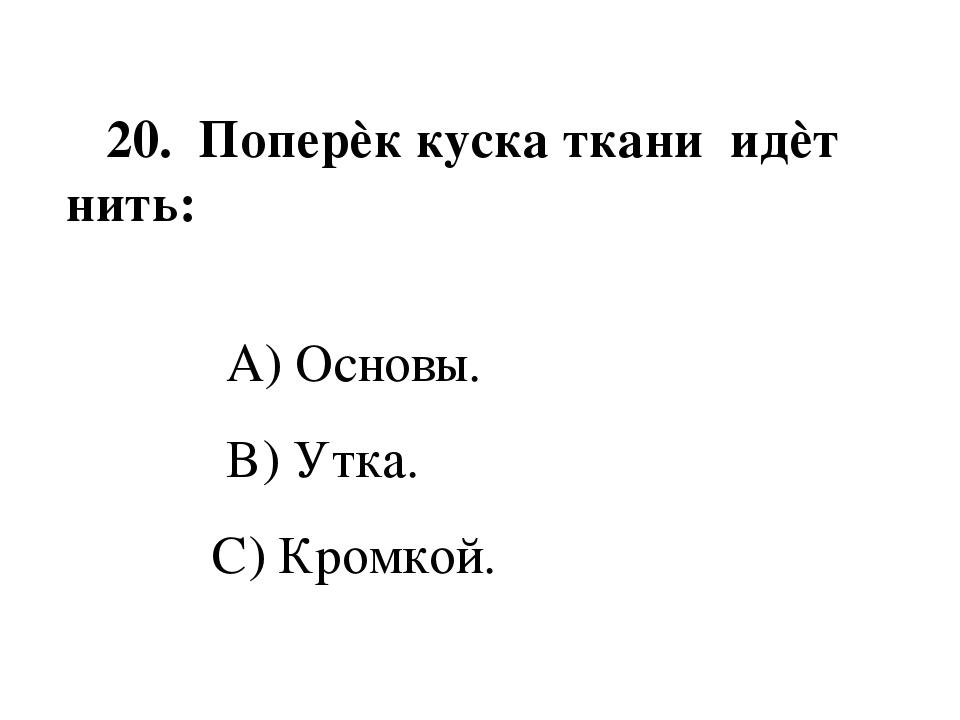 20. Поперѐк куска ткани идѐт нить: A) Основы. B) Утка. C) Кромкой.