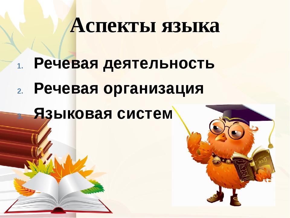 Аспекты языка Речевая деятельность Речевая организация Языковая система