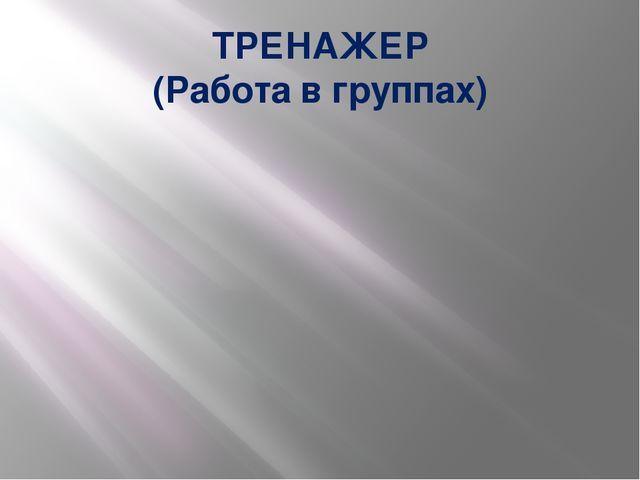 ТРЕНАЖЕР (Работа в группах)