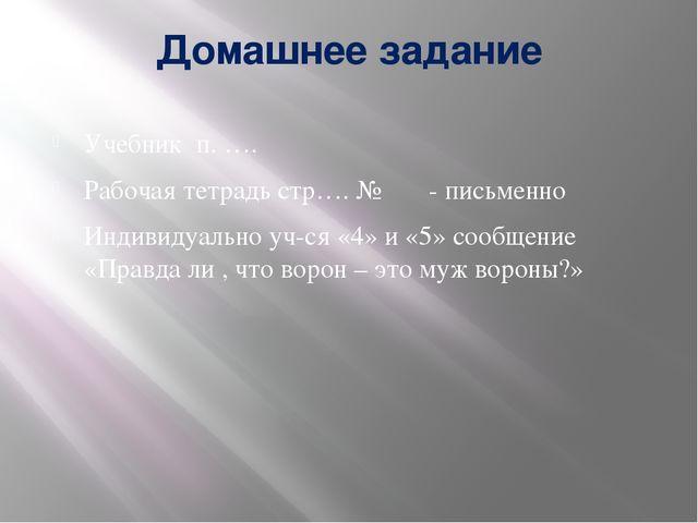 Домашнее задание Учебник п. …. Рабочая тетрадь стр…. № - письменно Индивидуал...
