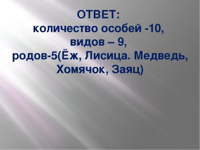 ОТВЕТ: количество особей -10, видов – 9, родов-5(Ёж, Лисица. Медведь, Хомячок...