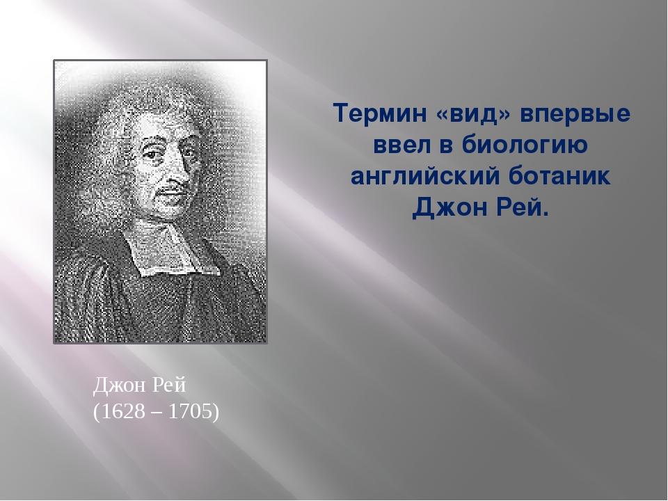Термин «вид» впервые ввел в биологию английский ботаник Джон Рей. Джон Рей (1...