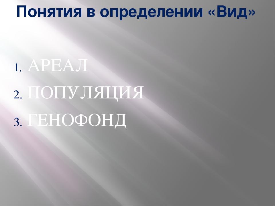 Понятия в определении «Вид» АРЕАЛ ПОПУЛЯЦИЯ ГЕНОФОНД