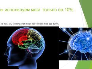 9.Мы используем мозг только на 10% . Это не так. Мы используем мозг постоянно