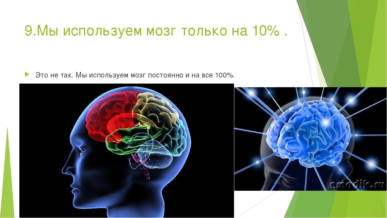 9.Мы используем мозг только на 10% . Это не так. Мы используем мозг постоянно...